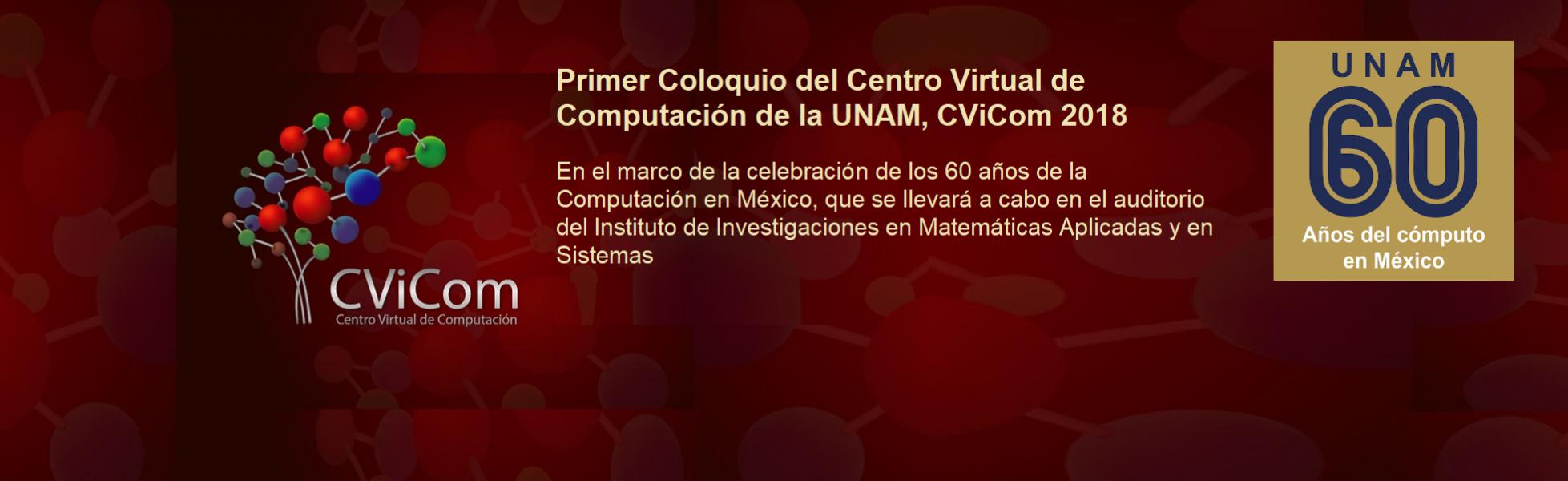 08, 09 y 10 de agosto en el marco de 60 años de la Computación en México el Primer Coloquio del Centro Virtual de Computación de la UNAM, CViCom 2018